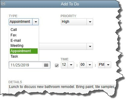 The QuickBooks calendar also offers tools for creating a to-do list of several types (call, fax, email, meeting, appointment, or task). These will appear on the calendar unless you filter them out.Click on Add To Do to get started. The window pictured above opens. Click the arrow to the right of the field under TYPE and select the type of to-do that you want to define. You can also select a PRIORITY level if you'd like.  Below those two fields is a small box to the left of WITH. If you want to connect that activity to a customer, vendor, or employee, click in the box and select the type. Then click the arrow next to the field below it and choose the correct individual or company.  You aren't required to create this link; you can simply designate your to-do type and enter a DATE, TIME, and DETAILS. The activity will still appear on your QuickBooks calendar. But if you do associate it with a specific entity, like a customer, it will appear in that customer's record when you click on the To Do tab.